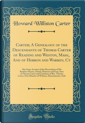 Carter; A Genealogy of the Descendants of Thomas Carter of Reading and Weston, Mass;, And of Hebron and Warren, Ct by Howard Williston Carter