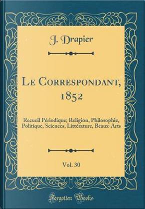 Le Correspondant, 1852, Vol. 30 by J. Drapier