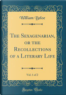 The Sexagenarian, or the Recollections of a Literary Life, Vol. 1 of 2 (Classic Reprint) by William Beloe