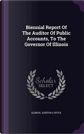 Biennial Report of the Auditor of Public Accounts, to the Governor of Illinois by Illinois Auditor's Office