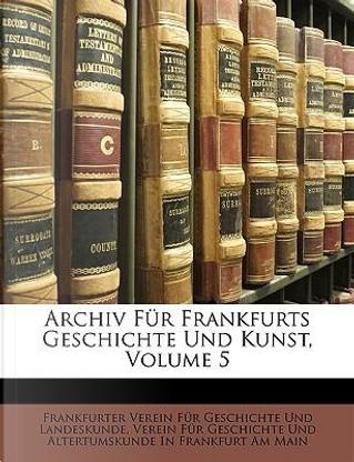 Archiv Für Frankfurts Geschichte Und Kunst, Volume 5 by Frankfurter Verein für Geschichte und Landeskunde