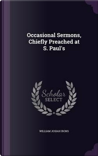 Occasional Sermons, Chiefly Preached at S. Paul's by William Josiah Irons