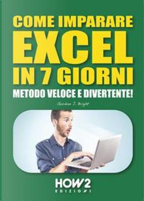 COME IMPARARE EXCEL IN 7 GIORNI by Gordon J. Bright