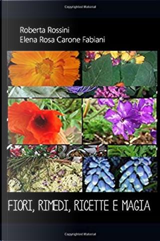 Fiori, rimedi, ricette, magia by Elena Rosa Carone Fabiani, Roberta Rossini