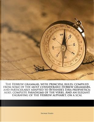 The Hebrew Grammar, with Principal Rules; Compiled from Some of the Most Considerable Hebrew Grammars, and Particularly Adapted to Bythner's Lyra Prop by Thomas Yeates