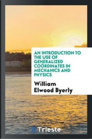 An Introduction to the Use of Generalized CoöRdinates in Mechanics and Physics by William Elwood Byerly