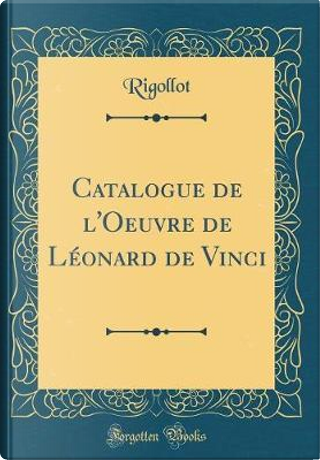 Catalogue de l'Oeuvre de Léonard de Vinci (Classic Reprint) by Rigollot Rigollot