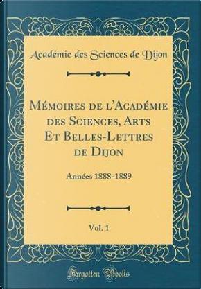 Mémoires de l'Académie des Sciences, Arts Et Belles-Lettres de Dijon, Vol. 1 by Académie des Sciences de Dijon