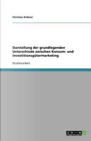Darstellung der grundlegenden Unterschiede zwischen Konsum- und Investitionsgütermarketing by Christian Krämer