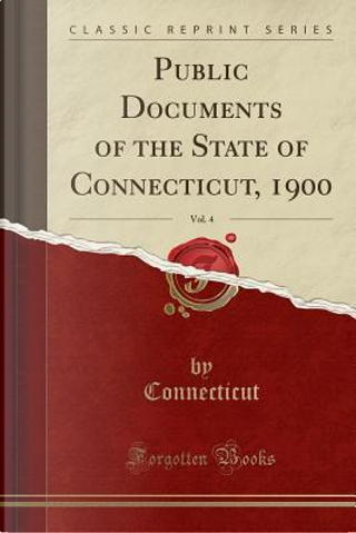 Public Documents of the State of Connecticut, 1900, Vol. 4 (Classic Reprint) by Connecticut Connecticut
