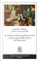 Accademie, salotti, giochi di società e amori segreti nella Firenze del Settecento by Guglielmo Adilardi