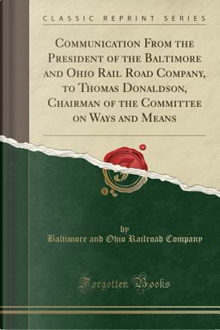 Communication From the President of the Baltimore and Ohio Rail Road Company, to Thomas Donaldson, Chairman of the Committee on Ways and Means (Classic Reprint) by Baltimore and Ohio Railroad Company