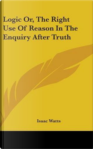 Logic Or, the Right Use of Reason in the Enquiry After Truth by Isaac Watts