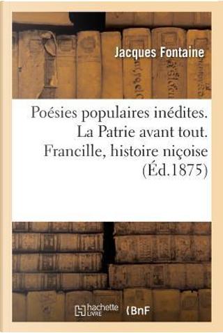 Poesies Populaires Inedites. la Patrie Avant Tout. Francille, Histoire Nicoise by Fontaine-J