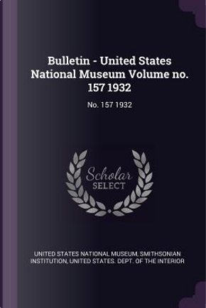 Bulletin - United States National Museum Volume No. 157 1932 by Smithsonian Institution