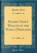 Reuben Vose's Wealth of the World Displayed (Classic Reprint) by Reuben Vose