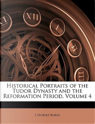 Historical Portraits of the Tudor Dynasty and the Reformation Period, Volume 4 by S. Hubert Burke