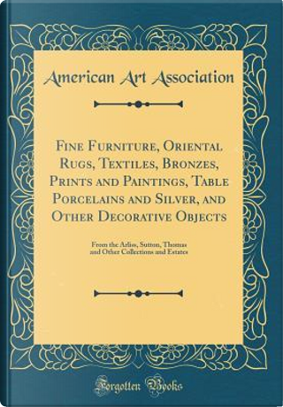 Fine Furniture, Oriental Rugs, Textiles, Bronzes, Prints and Paintings, Table Porcelains and Silver, and Other Decorative Objects by American Art Association