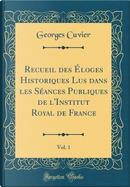 Recueil des Éloges Historiques Lus dans les Séances Publiques de l'Institut Royal de France, Vol. 1 (Classic Reprint) by Georges Cuvier