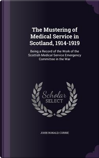 The Mustering of Medical Service in Scotland, 1914-1919 by John Ronald Currie