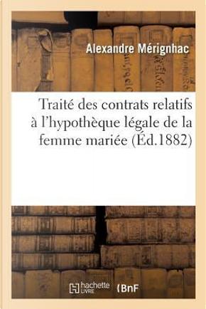Traite des Contrats Relatifs a l'Hypotheque Legale de la Femme Mariee by Merignhac Alexandre