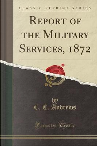 Report of the Military Services, 1872 (Classic Reprint) by C. C. Andrews