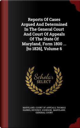 Reports of Cases Argued and Determined in the General Court and Court of Appeals of the State of Maryland, Form 1800 ... [To 1826], Volume 6 by Thomas Harris