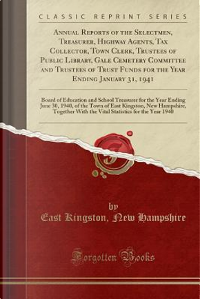 Annual Reports of the Selectmen, Treasurer, Highway Agents, Tax Collector, Town Clerk, Trustees of Public Library, Gale Cemetery Committee and ... of Education and School Treasurer for the Ye by East Kingston New Hampshire