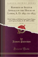 Reports of Scotch Appeals in the House of Lords, A. D. 1851 to 1873, Vol. 1 of 2 by James Paterson
