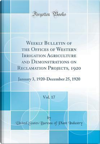 Weekly Bulletin of the Offices of Western Irrigation Agriculture and Demonstrations on Reclamation Projects, 1920, Vol. 17 by United States Bureau of Plant Industry