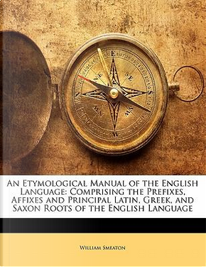 An Etymological Manual of the English Language by William Smeaton