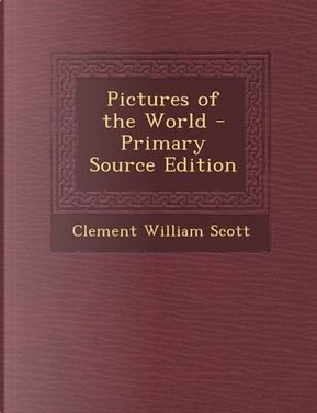 Pictures of the World - Primary Source Edition by Clement William Scott