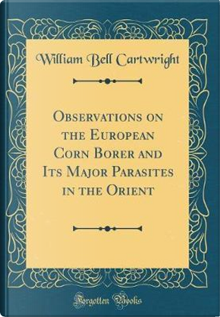 Observations on the European Corn Borer and Its Major Parasites in the Orient (Classic Reprint) by William Bell Cartwright