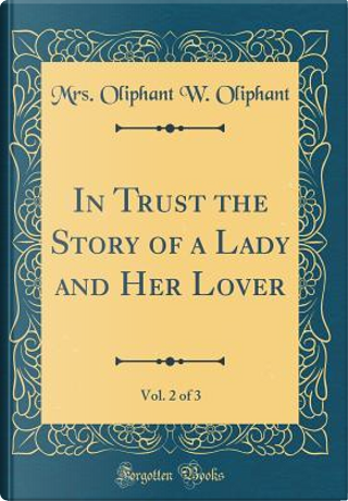 In Trust the Story of a Lady and Her Lover, Vol. 2 of 3 (Classic Reprint) by Mrs. Oliphant W. Oliphant