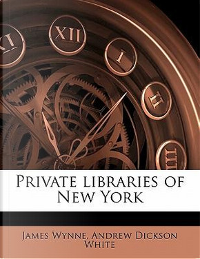 Private Libraries of New York by James Wynne