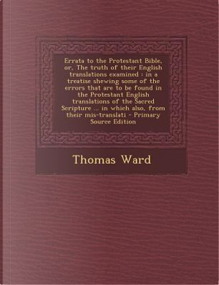 Errata to the Protestant Bible, Or, the Truth of Their English Translations Examined by Thomas Ward