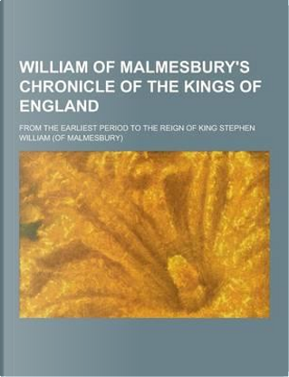 William of Malmesbury's Chronicle of the Kings of England; From the Earliest Period to the Reign of King Stephen by William