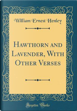Hawthorn and Lavender, With Other Verses (Classic Reprint) by William Ernest Henley