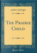 The Prairie Child (Classic Reprint) by Arthur Stringer