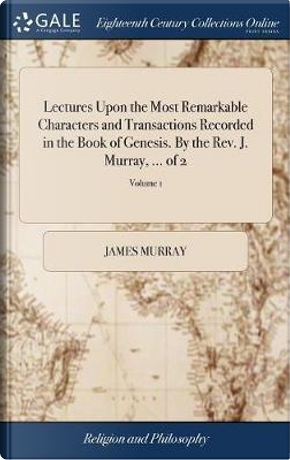 Lectures Upon the Most Remarkable Characters and Transactions Recorded in the Book of Genesis. by the Rev. J. Murray, ... of 2; Volume 1 by James Murray