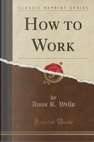 How to Work (Classic Reprint) by Amos R. Wells