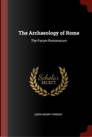 The Archaeology of Rome by John Henry Parker