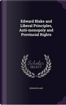 Edward Blake and Liberal Principles, Anti-Monopoly and Provincial Rights by Edward Blake