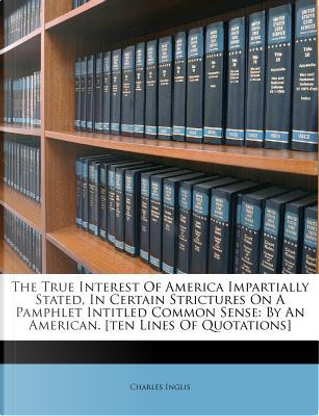 The True Interest of America Impartially Stated, in Certain Strictures on a Pamphlet Intitled Common Sense by Charles Inglis