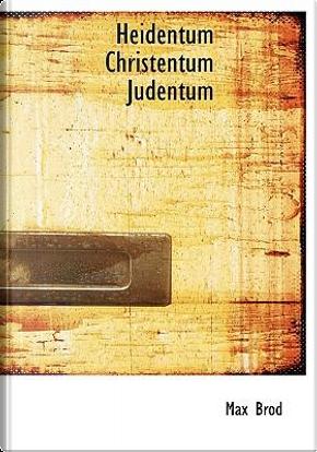 Heidentum Christentum Judentum by Max Brod