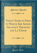 Thirty Years in Paris to Which Are Added Arlatan's Treasure and La Fédor (Classic Reprint) by Alphonse Daudet