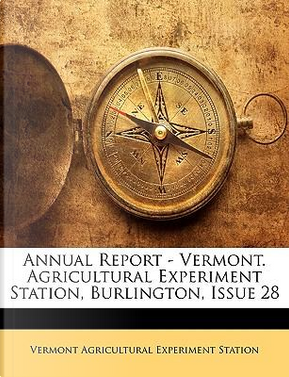 Annual Report - Vermont. Agricultural Experiment Station, Burlington, Issue 28 by Vermont Agricultural Experiment Station