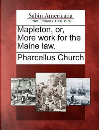 Mapleton, Or, More Work for the Maine Law by Pharcellus Church