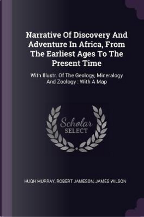 Narrative of Discovery and Adventure in Africa, from the Earliest Ages to the Present Time by Hugh Murray