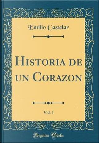 Historia de un Corazon, Vol. 1 (Classic Reprint) by Emilio Castelar